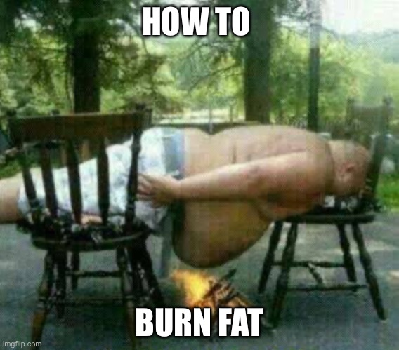Burning Fat |  HOW TO; BURN FAT | image tagged in memes,funny,funny memes,funny meme | made w/ Imgflip meme maker