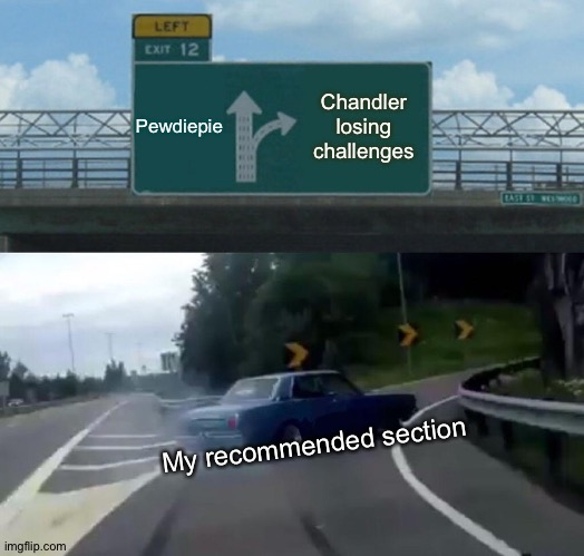 Left Exit 12 Off Ramp |  Pewdiepie; Chandler losing challenges; My recommended section | image tagged in memes,left exit 12 off ramp | made w/ Imgflip meme maker
