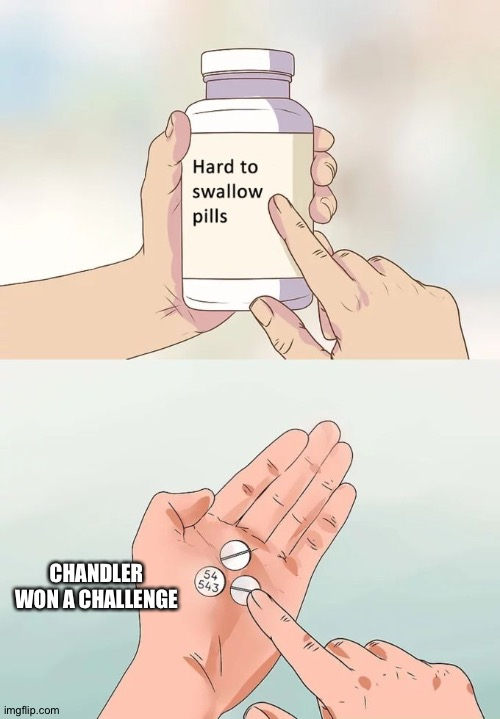 Hard To Swallow Pills |  CHANDLER WON A CHALLENGE | image tagged in memes,hard to swallow pills | made w/ Imgflip meme maker