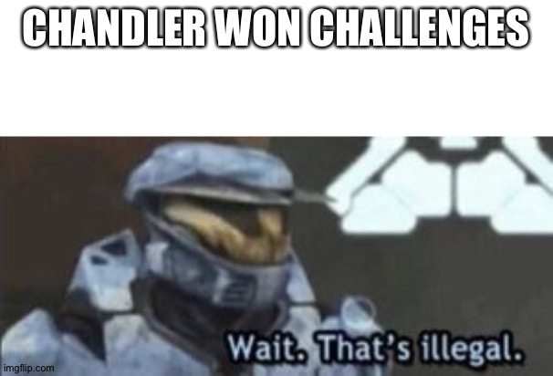 wait. that's illegal |  CHANDLER WON CHALLENGES | image tagged in wait that's illegal | made w/ Imgflip meme maker