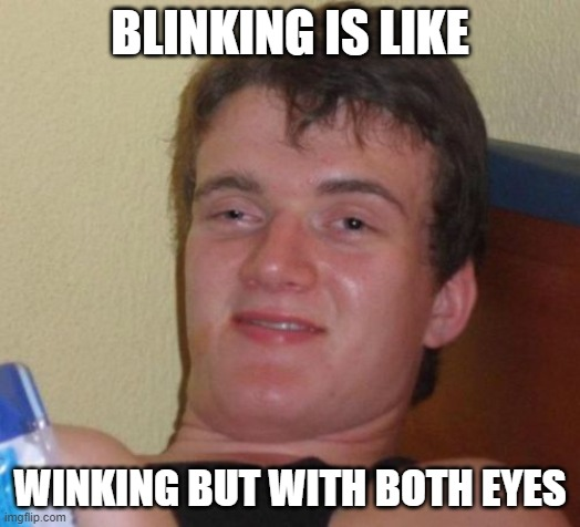 Ever realized? |  BLINKING IS LIKE; WINKING BUT WITH BOTH EYES | image tagged in memes,10 guy,funny,high,drugs | made w/ Imgflip meme maker