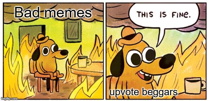 This Is Fine |  Bad memes; upvote beggars | image tagged in memes,this is fine | made w/ Imgflip meme maker