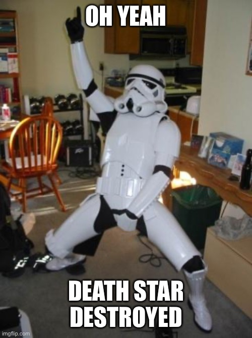 Life |  OH YEAH; DEATH STAR DESTROYED | image tagged in star wars fan | made w/ Imgflip meme maker