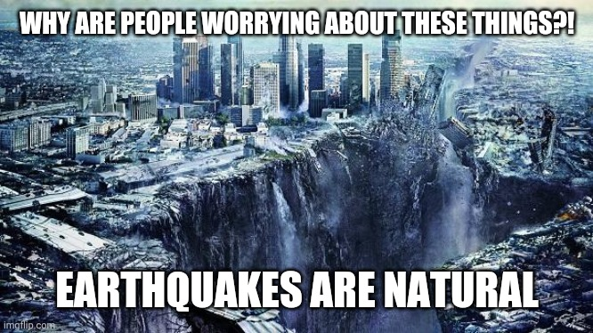 earthquake |  WHY ARE PEOPLE WORRYING ABOUT THESE THINGS?! EARTHQUAKES ARE NATURAL | image tagged in earthquake,memes | made w/ Imgflip meme maker