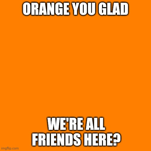 Orange Man Theme Week pt.6 |  ORANGE YOU GLAD; WE'RE ALL FRIENDS HERE? | image tagged in orange square,orange man theme week | made w/ Imgflip meme maker