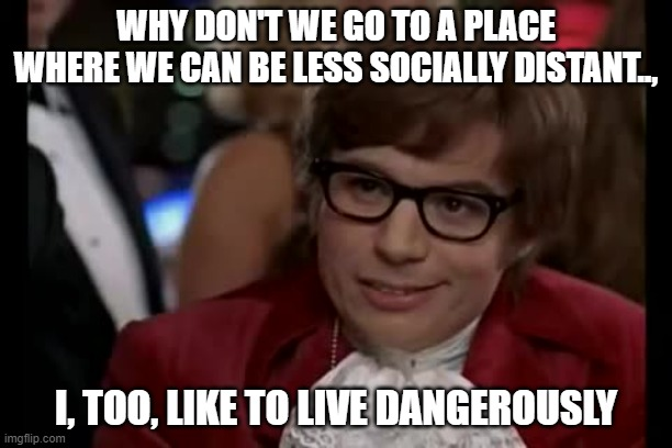 I Too Like To Live Dangerously |  WHY DON'T WE GO TO A PLACE WHERE WE CAN BE LESS SOCIALLY DISTANT.., I, TOO, LIKE TO LIVE DANGEROUSLY | image tagged in memes,i too like to live dangerously | made w/ Imgflip meme maker