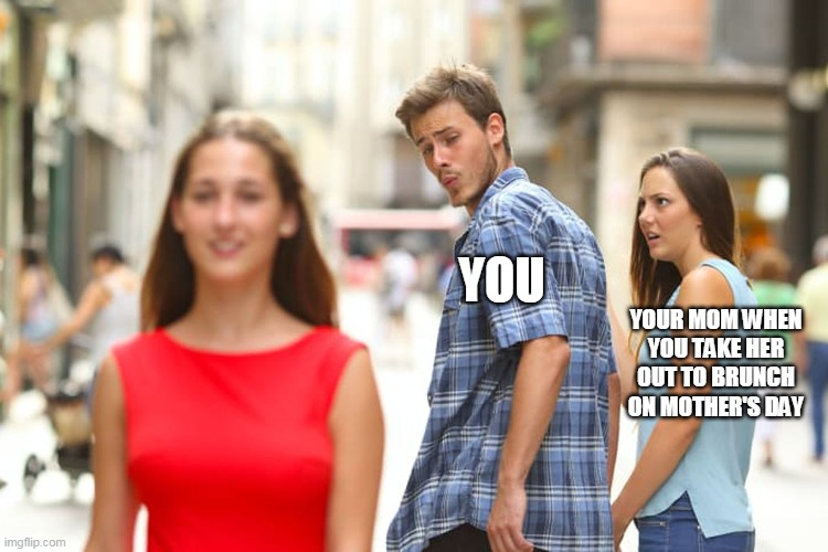 Mother's day distracted |  YOU; YOUR MOM WHEN YOU TAKE HER OUT TO BRUNCH ON MOTHER'S DAY | image tagged in memes,distracted boyfriend,mothers day | made w/ Imgflip meme maker