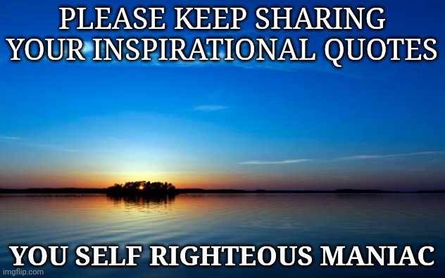 Inspirational Quote |  PLEASE KEEP SHARING YOUR INSPIRATIONAL QUOTES; YOU SELF RIGHTEOUS MANIAC | image tagged in inspirational quote | made w/ Imgflip meme maker