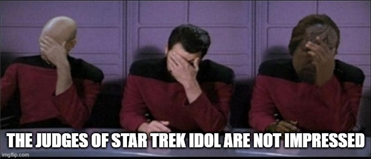 No Ticket to Hollywood |  THE JUDGES OF STAR TREK IDOL ARE NOT IMPRESSED | image tagged in picard riker worf triple facepalm | made w/ Imgflip meme maker