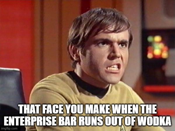 More Wodka!!! |  THAT FACE YOU MAKE WHEN THE ENTERPRISE BAR RUNS OUT OF WODKA | image tagged in chekov | made w/ Imgflip meme maker