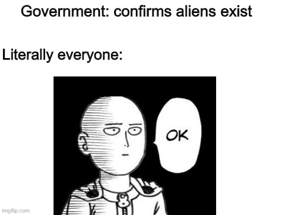 no one really even cares do they? |  Government: confirms aliens exist; Literally everyone: | image tagged in memes | made w/ Imgflip meme maker