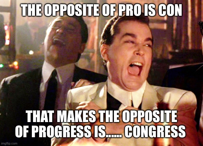 Truer than ever |  THE OPPOSITE OF PRO IS CON; THAT MAKES THE OPPOSITE OF PROGRESS IS...... CONGRESS | image tagged in memes,good fellas hilarious,congress,democrats | made w/ Imgflip meme maker