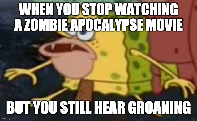 Spongegar |  WHEN YOU STOP WATCHING A ZOMBIE APOCALYPSE MOVIE; BUT YOU STILL HEAR GROANING | image tagged in memes,spongegar | made w/ Imgflip meme maker