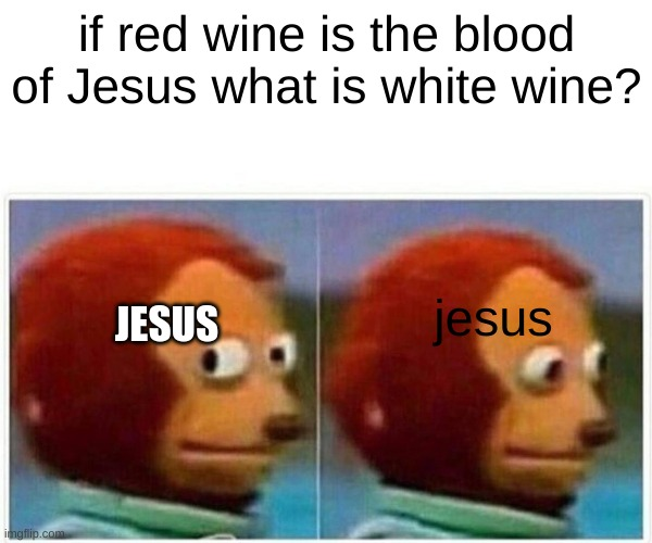 Monkey Puppet Meme |  if red wine is the blood of Jesus what is white wine? jesus; JESUS | image tagged in memes,monkey puppet | made w/ Imgflip meme maker