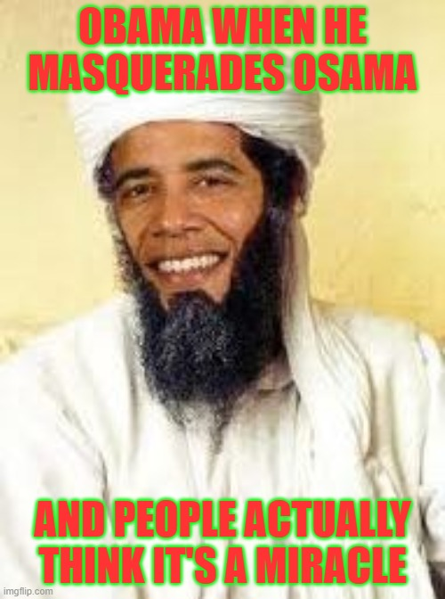 Infallible Confirmation |  OBAMA WHEN HE MASQUERADES OSAMA; AND PEOPLE ACTUALLY THINK IT'S A MIRACLE | image tagged in memes,osabama | made w/ Imgflip meme maker