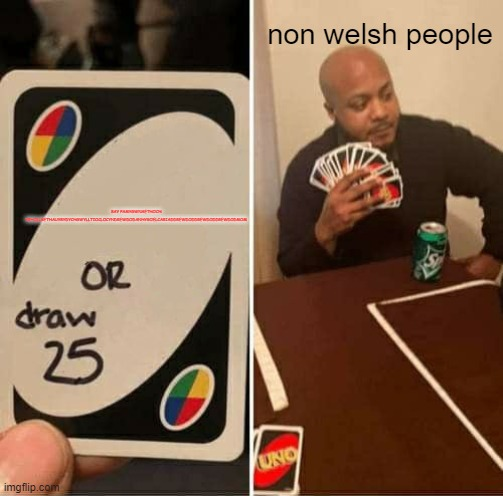 SAY PAMYGWNAETHOCH YRHOLLBETHAUYRYDYCHGWYLLTIOCLOCYNDREWDODANHYGOELCARIADDREWDODDREWDODDREWDODMOM non welsh people | image tagged in memes,uno draw 25 cards | made w/ Imgflip meme maker