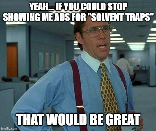 "not today ATF |  YEAH... IF YOU COULD STOP SHOWING ME ADS FOR ""SOLVENT TRAPS""; THAT WOULD BE GREAT 