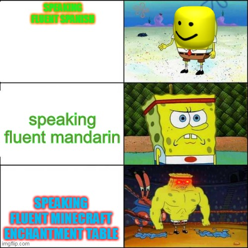 Spongebob strong |  SPEAKING FLUENT SPANISH; speaking fluent mandarin; SPEAKING FLUENT MINECRAFT ENCHANTMENT TABLE | image tagged in spongebob strong | made w/ Imgflip meme maker
