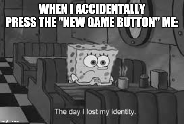 "WHEN I ACCIDENTALLY PRESS THE ""NEW GAME BUTTON"" ME: 