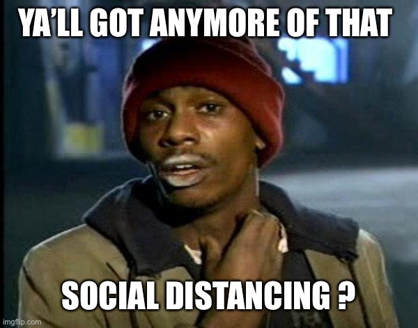 dave chappelle |  YA'LL GOT ANYMORE OF THAT; SOCIAL DISTANCING ? | image tagged in dave chappelle | made w/ Imgflip meme maker