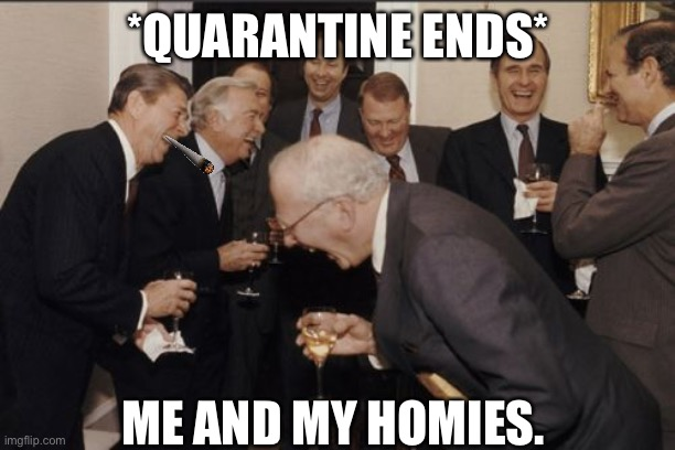 Laughing Men In Suits |  *QUARANTINE ENDS*; ME AND MY HOMIES. | image tagged in memes,laughing men in suits | made w/ Imgflip meme maker