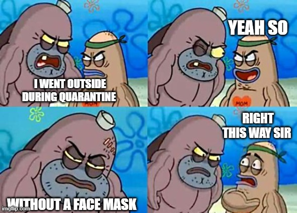Welcome to the Salty Spitoon |  YEAH SO; I WENT OUTSIDE DURING QUARANTINE; RIGHT THIS WAY SIR; WITHOUT A FACE MASK | image tagged in welcome to the salty spitoon | made w/ Imgflip meme maker
