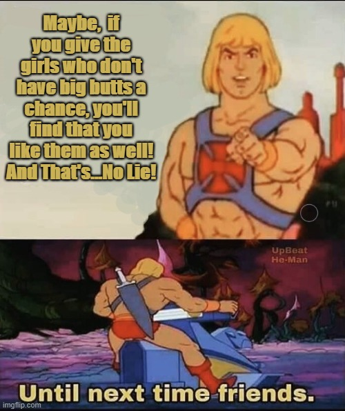 He Man tellin' them other brothers how it be... |  Maybe,  if you give the girls who don't have big butts a chance, you'll find that you like them as well! And That's...No Lie! | image tagged in heman,morals,advice,nostalgia | made w/ Imgflip meme maker