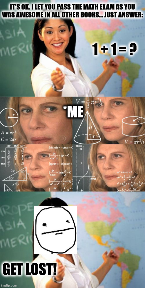 me at math exams :| |  IT'S OK. I LET YOU PASS THE MATH EXAM AS YOU WAS AWESOME IN ALL OTHER BOOKS... JUST ANSWER:; 1 + 1 = ? *ME; GET LOST! | image tagged in memes,unhelpful high school teacher,math lady/confused lady,math,fun,exam | made w/ Imgflip meme maker