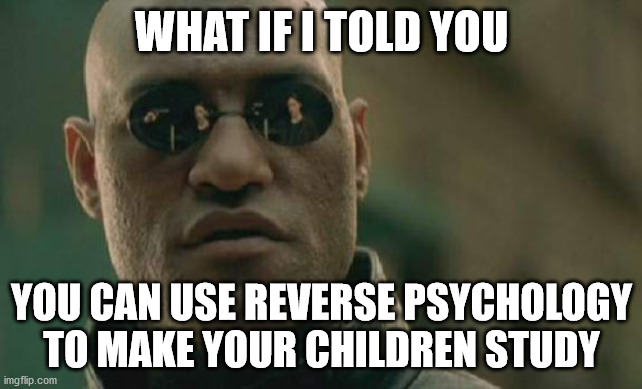 Matrix Morpheus |  WHAT IF I TOLD YOU; YOU CAN USE REVERSE PSYCHOLOGY TO MAKE YOUR CHILDREN STUDY | image tagged in memes,matrix morpheus | made w/ Imgflip meme maker