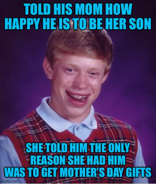 Happy Mother's Day ;) |  TOLD HIS MOM HOW HAPPY HE IS TO BE HER SON; SHE TOLD HIM THE ONLY REASON SHE HAD HIM WAS TO GET MOTHER'S DAY GIFTS | image tagged in memes,bad luck brian,mothers day,44colt,gifts,funny | made w/ Imgflip meme maker
