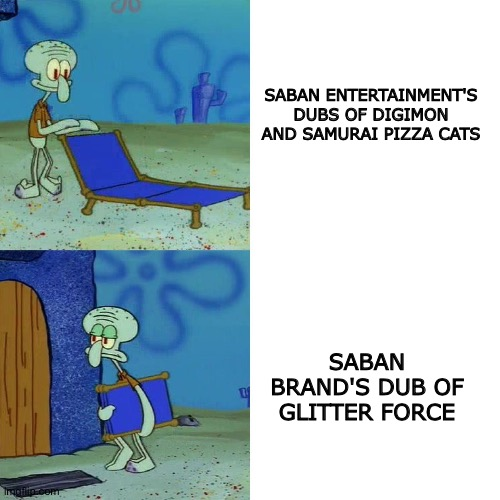 Squidward chair |  SABAN ENTERTAINMENT'S DUBS OF DIGIMON AND SAMURAI PIZZA CATS; SABAN BRAND'S DUB OF GLITTER FORCE | image tagged in squidward chair | made w/ Imgflip meme maker