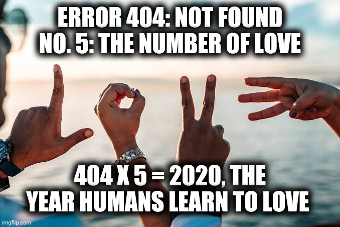 Year of Love |  ERROR 404: NOT FOUND NO. 5: THE NUMBER OF LOVE; 404 X 5 = 2020, THE YEAR HUMANS LEARN TO LOVE | image tagged in year,2020,love,error 404 | made w/ Imgflip meme maker