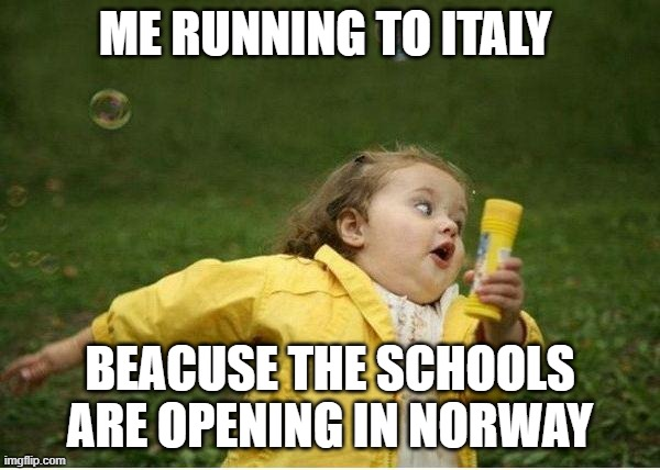Chubby Bubbles Girl Meme |  ME RUNNING TO ITALY; BEACUSE THE SCHOOLS ARE OPENING IN NORWAY | image tagged in memes,chubby bubbles girl | made w/ Imgflip meme maker