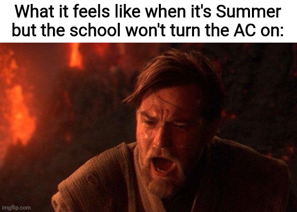 Hot summer with no AC |  What it feels like when it's Summer but the school won't turn the AC on: | image tagged in memes,you were the chosen one star wars,hot,summer,burn,heat,PrequelMemes | made w/ Imgflip meme maker