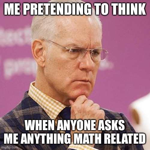Tim Gunn Concerns Me |  ME PRETENDING TO THINK; WHEN ANYONE ASKS ME ANYTHING MATH RELATED | image tagged in funny,funny memes,hilarious,dank memes,dank,dankmemes | made w/ Imgflip meme maker