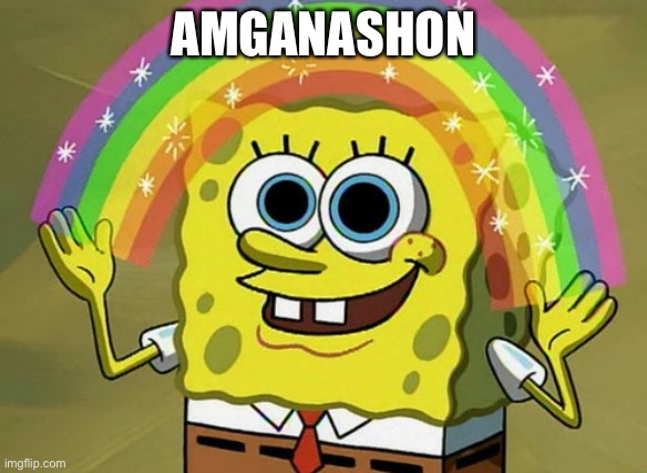 Imagination Spongebob |  AMGANASHON | image tagged in memes,imagination spongebob | made w/ Imgflip meme maker