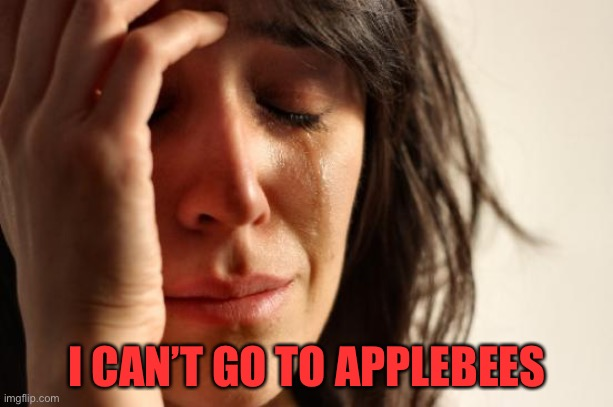First World Problems Meme | I CAN'T GO TO APPLEBEES | image tagged in memes,first world problems | made w/ Imgflip meme maker