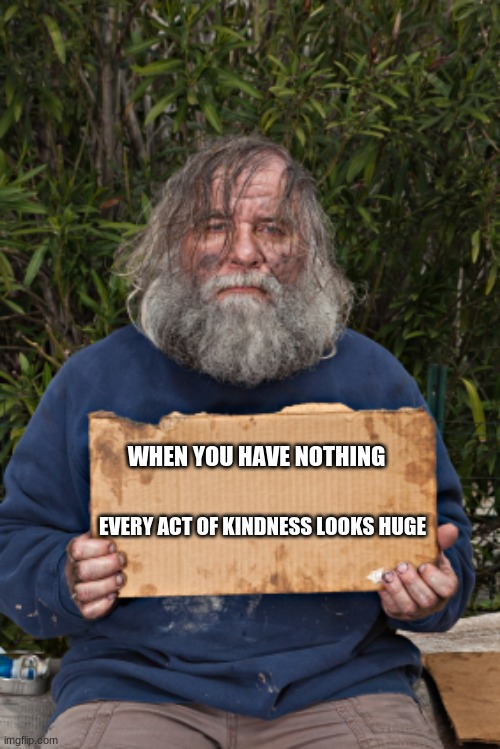 Instead of passing and looking, try helping |  WHEN YOU HAVE NOTHING; EVERY ACT OF KINDNESS LOOKS HUGE | image tagged in blak homeless sign,help others,it is up to you,your brothers keeper,we are a village,be kind | made w/ Imgflip meme maker
