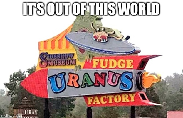 Uranus Fudge |  IT'S OUT OF THIS WORLD | made w/ Imgflip meme maker
