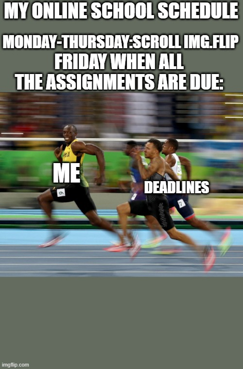Usain Bolt running |  MY ONLINE SCHOOL SCHEDULE; MONDAY-THURSDAY:SCROLL IMG.FLIP; FRIDAY WHEN ALL THE ASSIGNMENTS ARE DUE:; ME; DEADLINES | image tagged in usain bolt running,online school | made w/ Imgflip meme maker