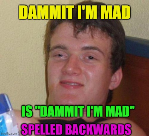 "Well would ya look at that, it sure does.  Now what do can do with THAT information? |  DAMMIT I'M MAD; IS ""DAMMIT I'M MAD""; SPELLED BACKWARDS 