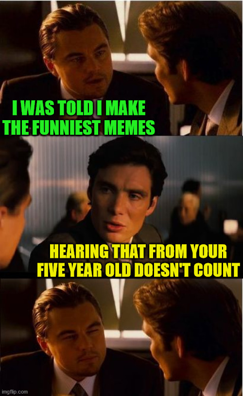 Inception |  I WAS TOLD I MAKE THE FUNNIEST MEMES; HEARING THAT FROM YOUR FIVE YEAR OLD DOESN'T COUNT | image tagged in memes,inception,leonardo dicaprio,evil toddler,funniest memes,well yes but actually no | made w/ Imgflip meme maker
