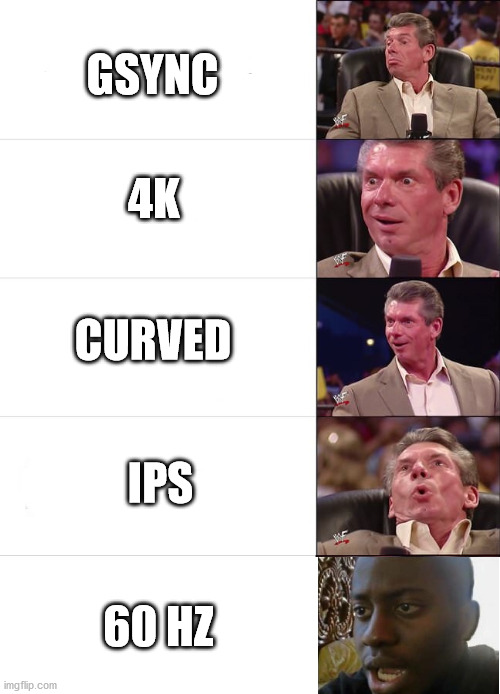 Every time. |  GSYNC; 4K; CURVED; IPS; 60 HZ | image tagged in vince mcmahon reaction | made w/ Imgflip meme maker