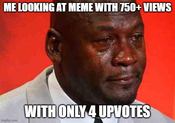 crying michael jordan |  ME LOOKING AT MEME WITH 750+ VIEWS; WITH ONLY 4 UPVOTES | image tagged in crying michael jordan | made w/ Imgflip meme maker