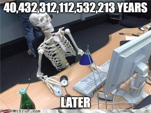 Waiting skeleton | 40,432,312,112,532,213 YEARS LATER | image tagged in waiting skeleton | made w/ Imgflip meme maker