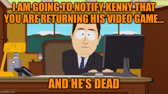 Aaaaand Its Gone |  I AM GOING TO NOTIFY KENNY THAT YOU ARE RETURNING HIS VIDEO GAME... AND HE'S DEAD | image tagged in memes,aaaaand its gone | made w/ Imgflip meme maker