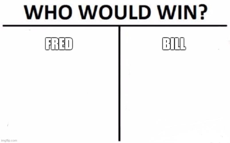 https://imgflip.com/i/3mm9f6 |  FRED; BILL | image tagged in memes,who would win | made w/ Imgflip meme maker