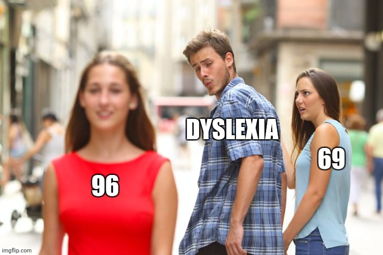 That looks better |  DYSLEXIA; 69; 96 | image tagged in memes,distracted boyfriend,dyslexia,lol,69,dyslexic | made w/ Imgflip meme maker