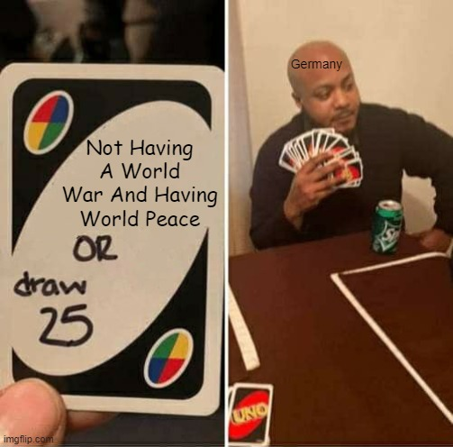 The Trash Post ? |  Germany; Not Having A World War And Having World Peace | image tagged in memes,uno draw 25 cards,ww1 | made w/ Imgflip meme maker