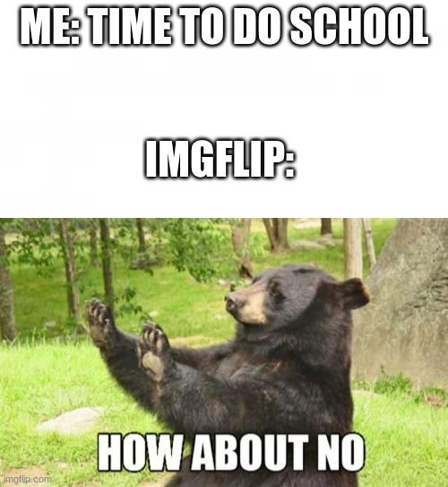 imgflip |  ME: TIME TO DO SCHOOL; IMGFLIP: | image tagged in memes,how about no bear | made w/ Imgflip meme maker
